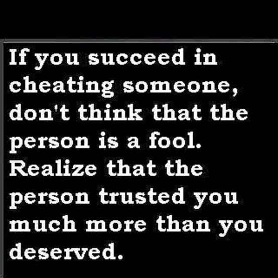 If You Succees In Cheating Someone, Don't Think That The Person Is A Fool. Realize That The Person Trusted You Much More Than You Deserved