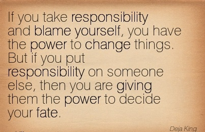 If You Take Responsibility And Blame Yourself, You Have The Power To Change Things. But If You Put Responsibility On Someone Else, then You Are Giving Them The Power To Decide Your Fate.