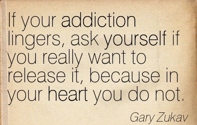If Your Addiction Lingers, Ask Yourself If You Really Want To Release It, Because In Yyour Heart You Do Not. - Gary Zukav - Addiction Quotes