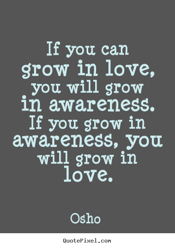 If Your Can grow In Awareness. If You Grow In Awareness, You Will grow In Love. - Osho