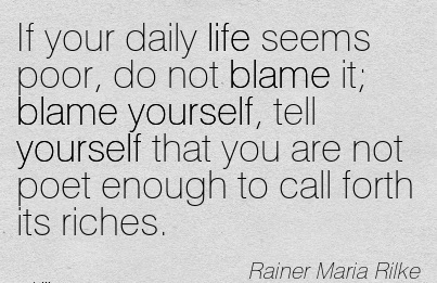 If Your Daily Life Seems Poor, Do Not Blame It; Blame Yourself, Tell Yourself That You Are Not Poet Enough To Call Forth Its Riches. - Rainer Maria Rilke