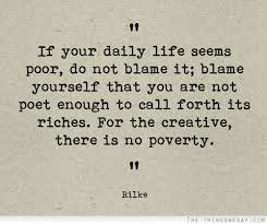 If Your Daily Life Seems poor, Do Not Blame it; blame Yourself That You Are Not Poet Enough To Call Forth Its Riches. - Bilke