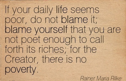 If Your Daily Life Seems Poor, Do Not Blame It; Blame Yourself That You Are Not Poet Enough To Call Forth Its Riches; For The Creator, There Is No Poverty. - Rainer Maria Rilke