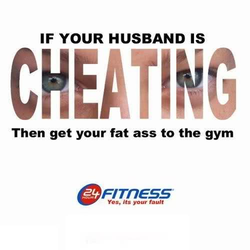 If Your Husband is Cheating the get your fat ass to the gym.