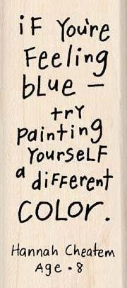 """If You're Feeling Blue Try Painting Yourself A Different Color""- Hannah Cheatem Age-8 ~ Clever Quote"