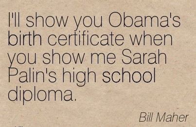I'll Show You Obama's Birth Certificate When You Show Me Sarah Palin's High School Diploma. - Bill Maher