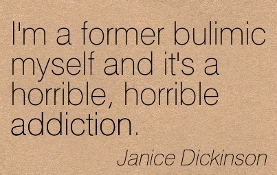 I'm A Former Bulimic Myself And It's A Horrible, Horrible Addiction. - Janice Dickinson