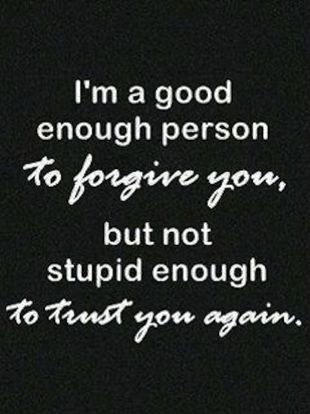I'm A Good Enough Person To Forgive You, But Not Stupid Enough To Trust You Agin. - Cheating Quotes