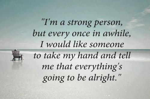 """I'm A Strong Person, But Every Once In A While, I Would Like Someone To Take My Hand And Tell Me That Everything's Going To Be Alright."" - Comfort Quotes"