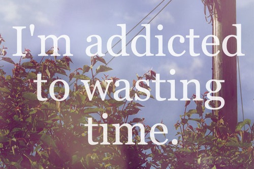 I'm Addicted To Wasting Time.