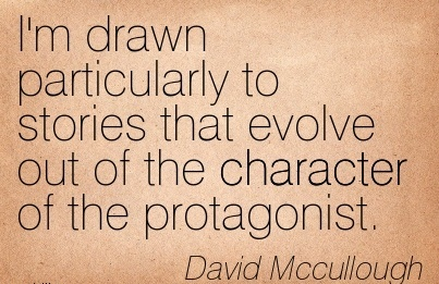 I'm drawn Particularly to Stories that evolve out of the Character of the Protagonist. - David Mccullough