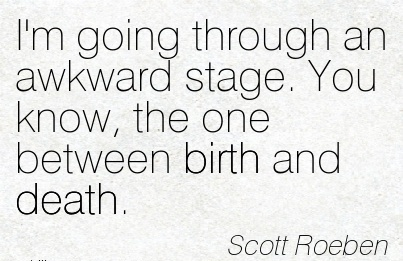 I'm Going Through An Awkward Stage. You Know, The One Between Birth And Death. - Scott Roeben