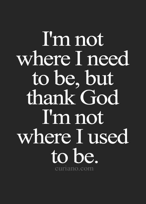 I'm Not Where I Need To Be, But Thank God I'm not Where I Used To Be.  ~ Addiction Quotes