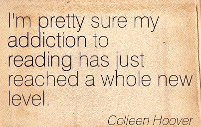 I'm Pretty Sure My Addiction To Reading Has Just Reached A Whole New Level. - Colleen Hoover - Addiction Quotes