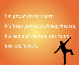 Im Proud of my heart it's Been  played, stabbed, Cheated, burned and broken but some how stll works.