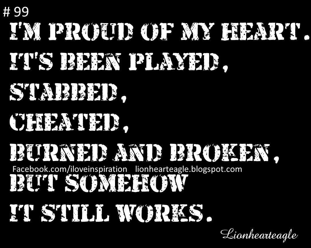 I'm PRoud of my heart it's Been Played, Stabbed, Cheated, Burned And broken, But Somehow It Still Works.