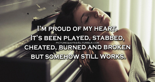 I'm Pround Of My Hear. it's Been Played, Stabbed, Cheated, Burned And Broken But Somehow Still Workls,