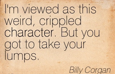 I'm Viewed As This Weird, Crippled Character. But you got to take your lumps. - Bily Corgan
