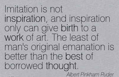 Imitation Is Not Inspiration, And Inspiration Only Can Give Birth To A Work Of Art. The Least Of Man's original Emanation is Better Than The Best Of Borrowed Thought. - Abert Pinkham