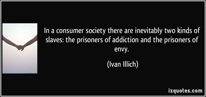 In a Consumer Society There Are Inevitably Two Kinds Of Slaves The Prisoners of Addiction and The Prisoners Of Envy. - Ivan Illich