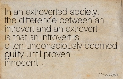 In An Extroverted Society, The Difference Between An Introvert And An Extrovert Is That An Introvert Is Often Unconsciously Deemed Guilty Until Proven Innocent. - Criss Jami