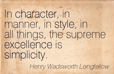 In Character, in Manner, in Style, in all things, the Supreme Excellence is Simplicity. - Henry Wadsworth