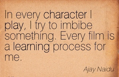In every Character I play, I try to Imbibe Something. Every film is a Learning Process for me. - Ajay Naidu