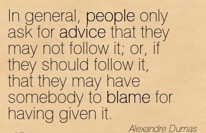 In General, People Only Ask For Advice That They May Not Follow It; Or, If they should follow it, that they May have Somebody to Blame for Having Given It. - Alexandre Dumas