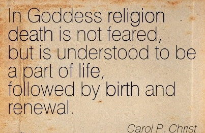 In Goddess Religion Death Is Not Feared, But Is Understood To Be A Part Of Life, Followed By Birth And Renewal. - Carol P. Christ