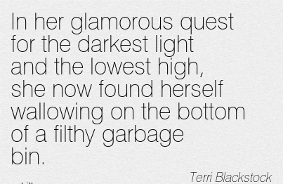 In Her Glamorous Quest for The Darkest Light and The Lowest High, She Now Found Herself Wallowing on the Bottom of a Filthy Garbage Bin. - Terri Blackstock - Addiction Quotes