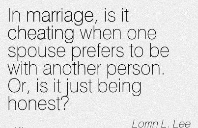In marriage, is it Cheating when one spouse prefers to be with another person. Or, is it just being honest - Lorrin l. Lee