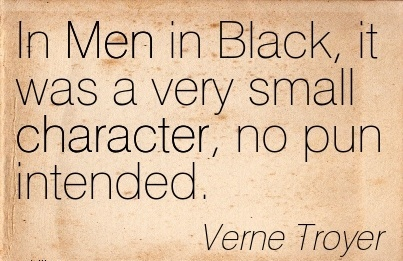 In Men in Black, it was a Very Small Character, no pun Intended. - Verne Troyer