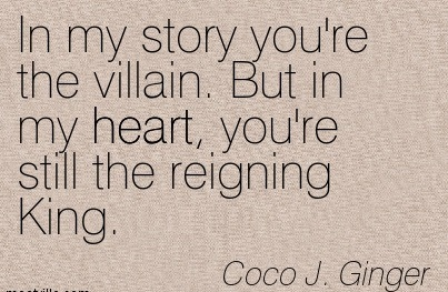 In My Story You're The Villain. But In My Heart, You're Still The Reigning King. - Coco J. Ginger - Addiction Quotes