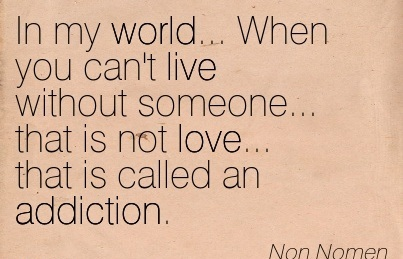 In My World… When Yyou Can't Live without Someone… that is not Love… that is called an Addiction. - Non Nomen