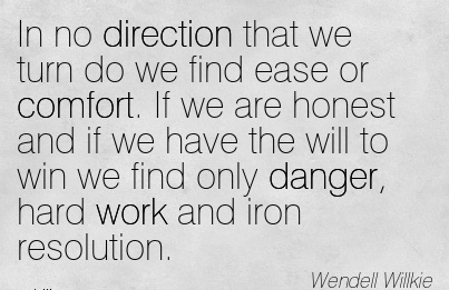 In no direction that we turn do we find ease or Comfort. If we are Honest and if we have the will to danger, Hard Work and Iron Resolution. - Wendell Willkie