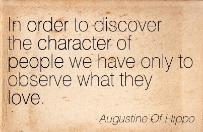 In Order to Discover the Character of People we have Only to Observe what they Love. - Augustine Of Hippo