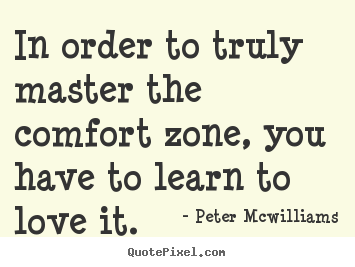 In Order To Truly Master The Comfort Zone, You Have To Learn To Love It. - Peter Mowilliams
