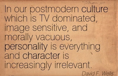 In our Postmodern Culture Which is TV Dominated, Image Sensitive, and Morally Vacuous, Personality is Everything And Character is Increasingly Irrelevant. - David F. Welss
