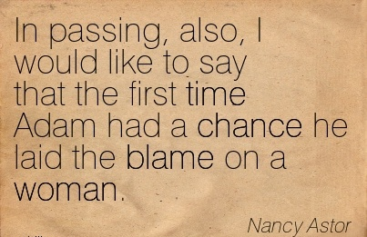 In Passing, Also, I Would Like To Say That The First Time Adam Had A Chance He Laid The Blame On A Woman. - Nancy Astor