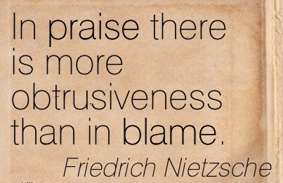 In Praise There Is More Obtrusiveness Than In Blame. - Friedrich Nietzsche