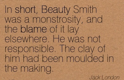 In Short, Beauty Smith Was A Monstrosity, And The Blame Of It Lay Elsewhere. He Was Not Responsible… - Jack London