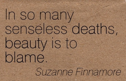 In So Many Senseless Deaths, Beauty Is To Blame. - Suzanne Finnamore