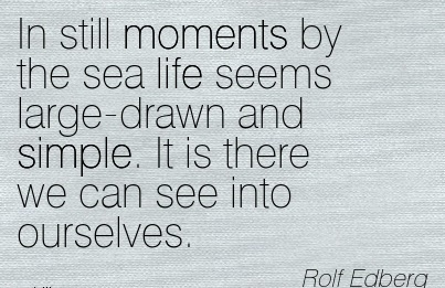 In Still Moments By The Sea life Seems Large-Drawn And Simple. It is There We Can See Into Ourselves. - Rolf Edberg