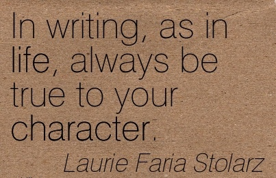 In Writing, as in life, always be True to Your Character. - Laurie Faria Stolarz