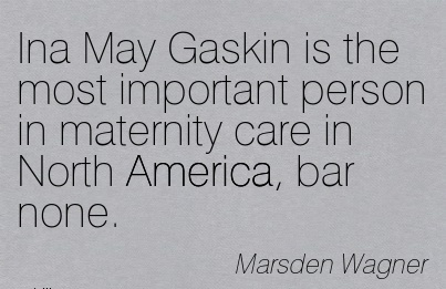Ina May Gaskin Is The Most Important Person In Maternity Care In North America, Bar None. - Marden Wagner