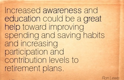 Increased Awareness And Education Could Be A Great Help Toward Improving Spending And Saving Habits And Increasing Participation And Contribution Levels To Retirement Plans.