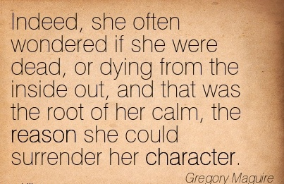 Indeed, she often Wondered if she were dead, or Dying from the Inside out, and that she could Surrender her Character. - Gregory Maguire