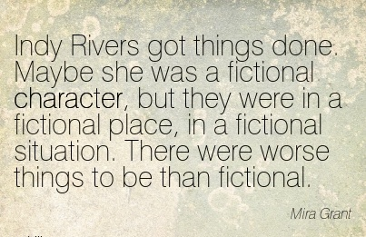 Indy Rivers got things done. Maybe she was a fictional Character, but they were in a Fictional Place,There were Worse things to be than fictional. - Mira Grant