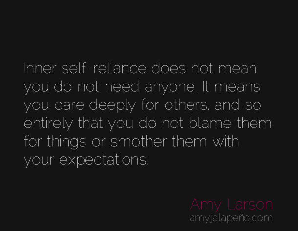 Inner SeLf Reliance Does Not Mean You Do Not Need Anyone. It Means You Care Deeply….. Do Not Blame Them For Things Or Smother  Them With Your Expectations.