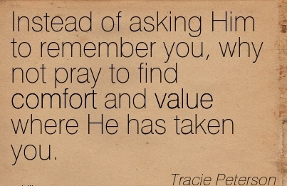 Instead of Asking Him to Remember you, why not pray to find Comfort and Value where He has Taken You. - Tracie Peterson